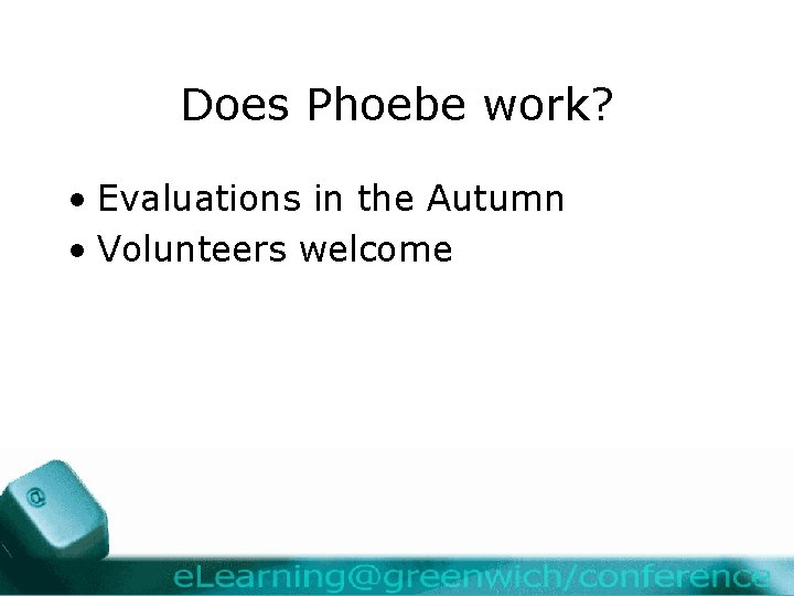 Does Phoebe work? • Evaluations in the Autumn • Volunteers welcome