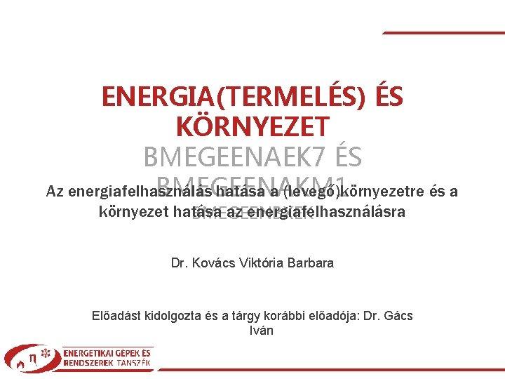 ENERGIA(TERMELÉS) ÉS KÖRNYEZET BMEGEENAEK 7 ÉS Az energiafelhasználás hatása a (levegő)környezetre és a BMEGEENAKM
