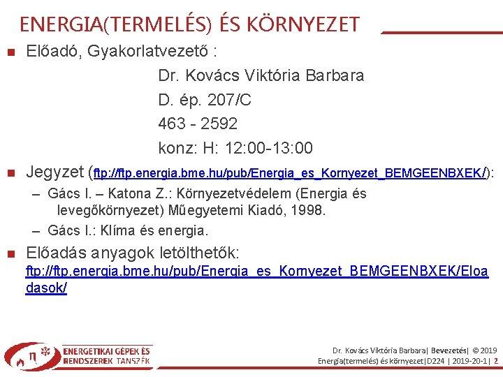 ENERGIA(TERMELÉS) ÉS KÖRNYEZET Előadó, Gyakorlatvezető : Dr. Kovács Viktória Barbara D. ép. 207/C 463