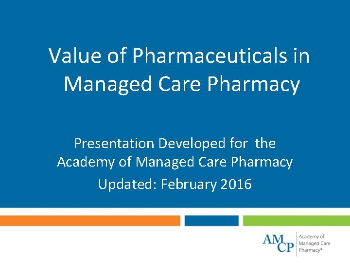 Value of Pharmaceuticals in Managed Care Pharmacy Presentation Developed for the Academy of Managed