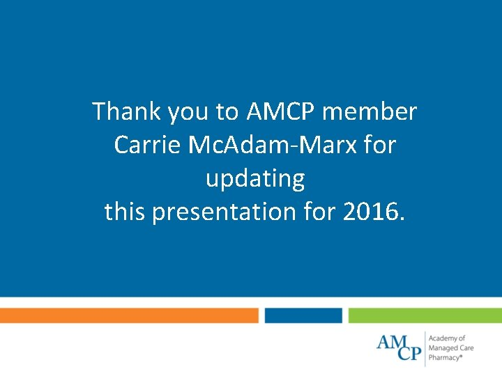 Thank you to AMCP member Carrie Mc. Adam-Marx for updating this presentation for 2016.