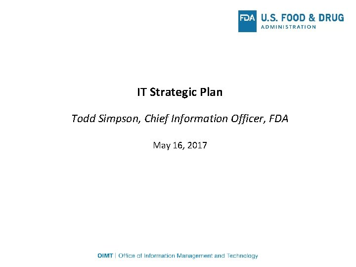 IT Strategic Plan Todd Simpson, Chief Information Officer, FDA May 16, 2017