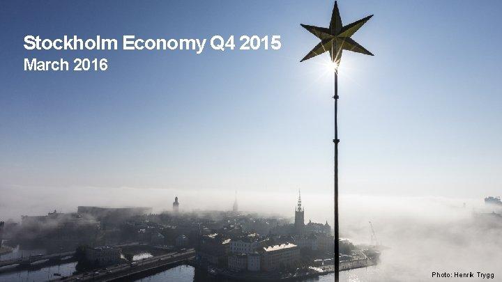 Stockholm Economy Q 4 2015 March 2016 Photo: Henrik Trygg