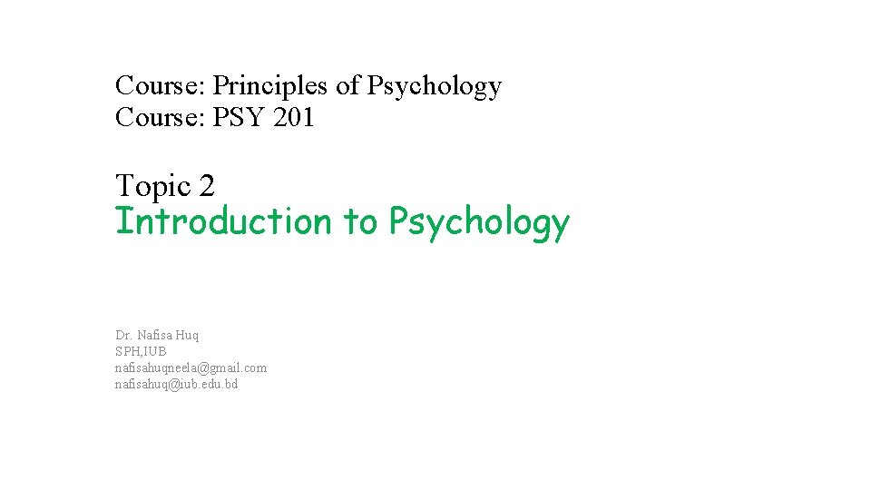 Course: Principles of Psychology Course: PSY 201 Topic 2 Introduction to Psychology Dr. Nafisa
