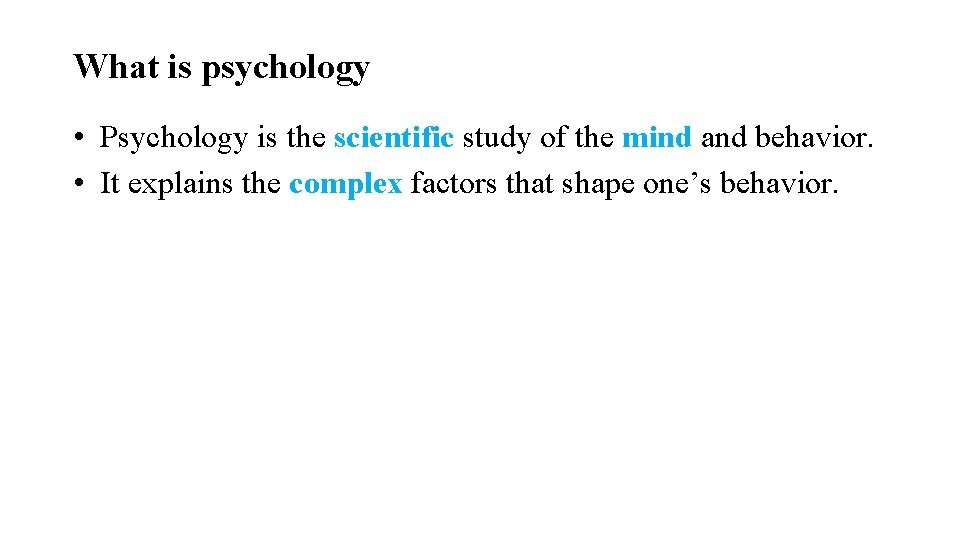 What is psychology • Psychology is the scientific study of the mind and behavior.