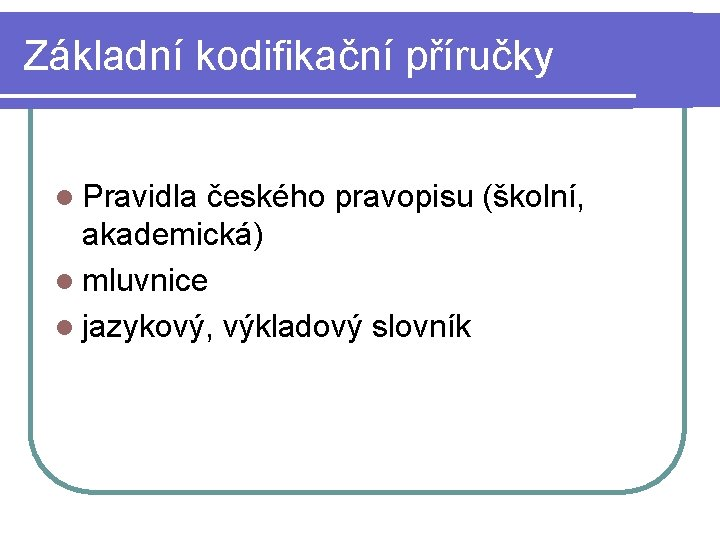 Základní kodifikační příručky l Pravidla českého pravopisu (školní, akademická) l mluvnice l jazykový, výkladový