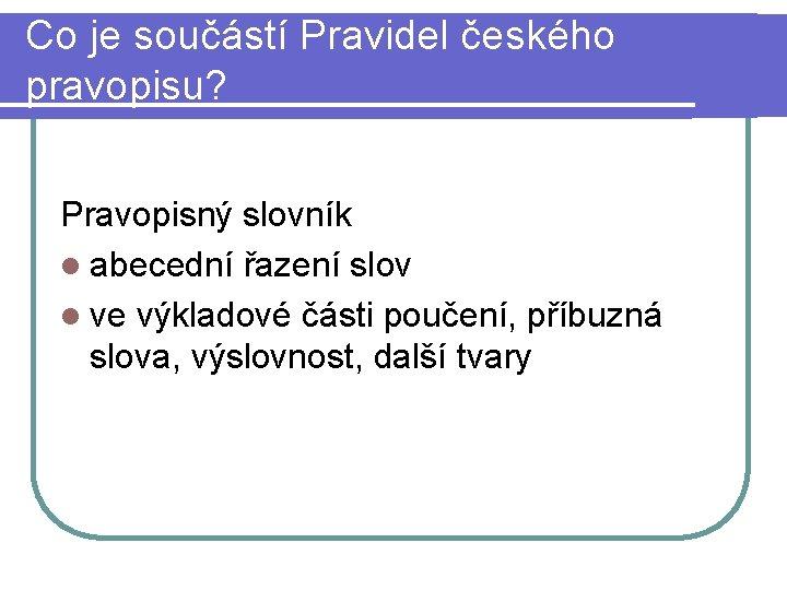 Co je součástí Pravidel českého pravopisu? Pravopisný slovník l abecední řazení slov l ve