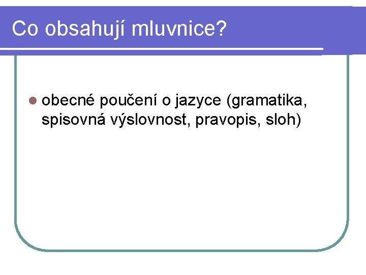 Co obsahují mluvnice? l obecné poučení o jazyce (gramatika, spisovná výslovnost, pravopis, sloh)