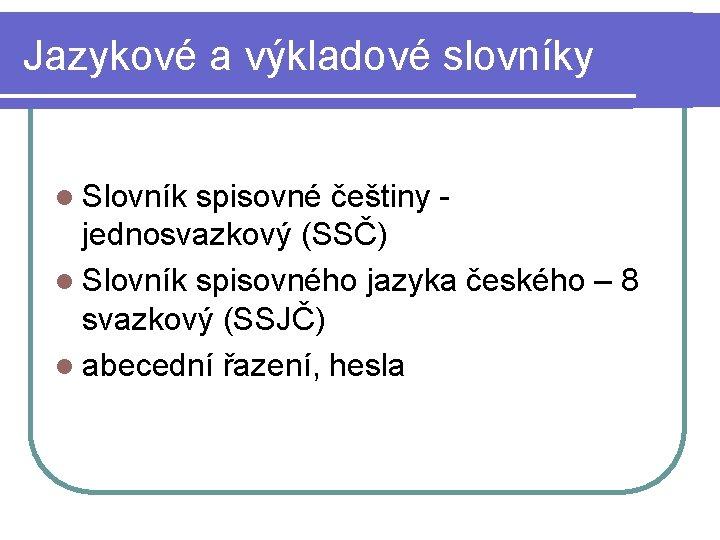 Jazykové a výkladové slovníky l Slovník spisovné češtiny jednosvazkový (SSČ) l Slovník spisovného jazyka