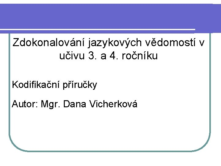 Zdokonalování jazykových vědomostí v učivu 3. a 4. ročníku Kodifikační příručky Autor: Mgr. Dana