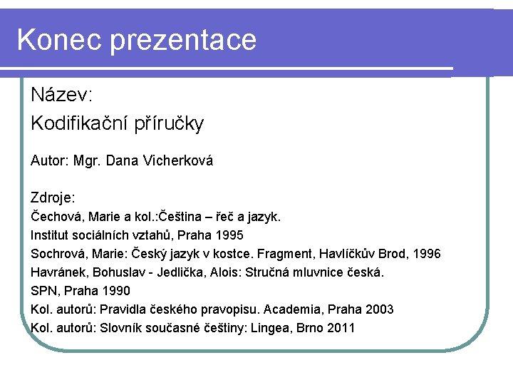 Konec prezentace Název: Kodifikační příručky Autor: Mgr. Dana Vicherková Zdroje: Čechová, Marie a kol.