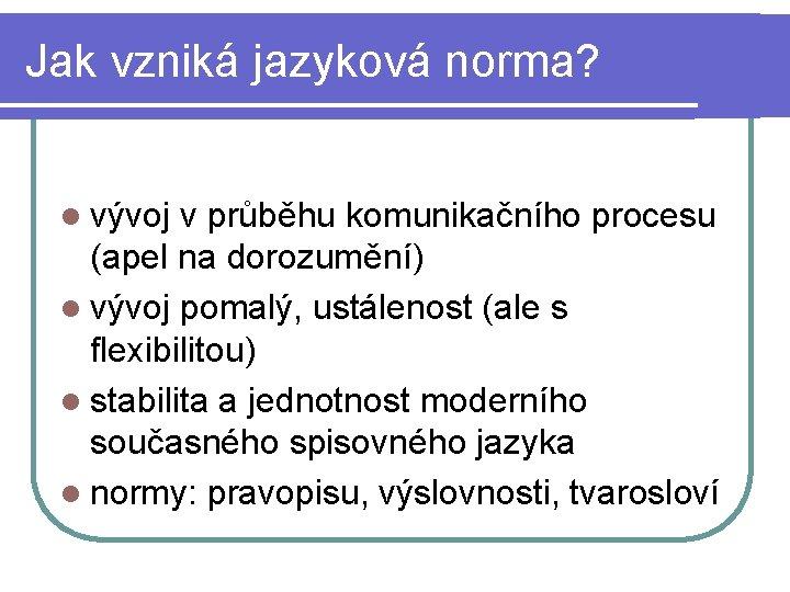 Jak vzniká jazyková norma? l vývoj v průběhu komunikačního procesu (apel na dorozumění) l