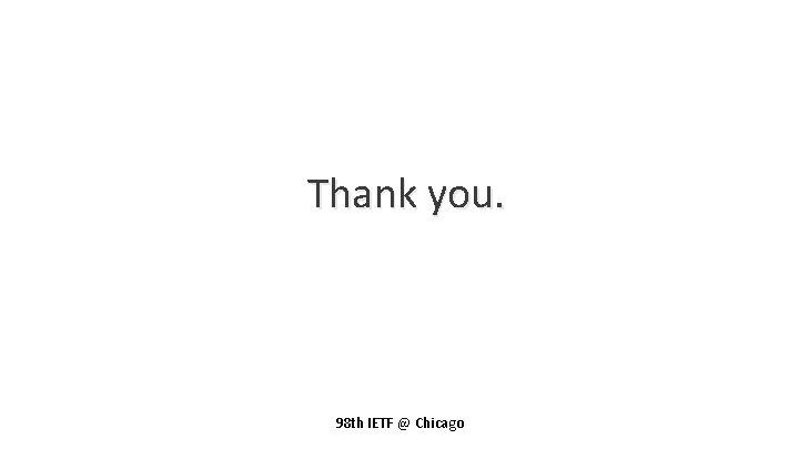 Thank you. 98 th IETF @ Chicago
