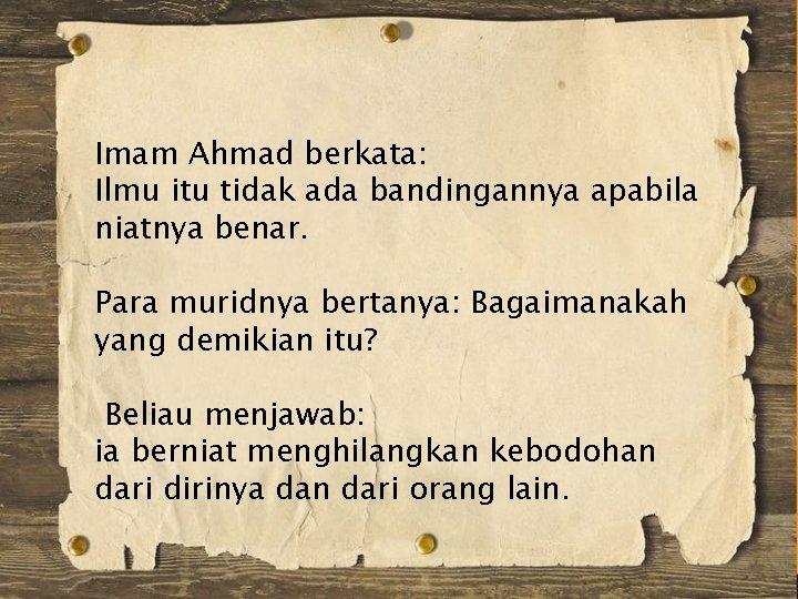 Imam Ahmad berkata: Ilmu itu tidak ada bandingannya apabila niatnya benar. Para muridnya bertanya:
