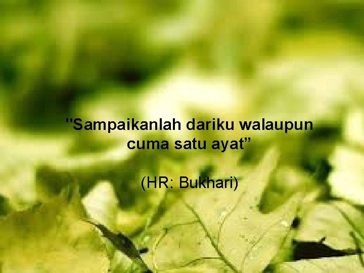 """""""Sampaikanlah dariku walaupun cuma satu ayat"""" (HR: Bukhari)"""