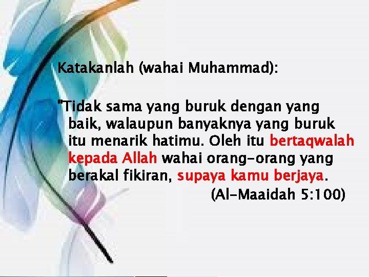 """Katakanlah (wahai Muhammad): """"Tidak sama yang buruk dengan yang baik, walaupun banyaknya yang buruk"""