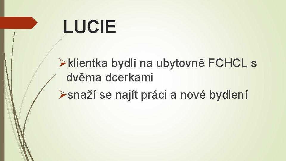 LUCIE Øklientka bydlí na ubytovně FCHCL s dvěma dcerkami Øsnaží se najít práci a