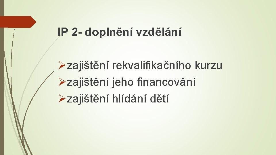 IP 2 - doplnění vzdělání Øzajištění rekvalifikačního kurzu Øzajištění jeho financování Øzajištění hlídání dětí