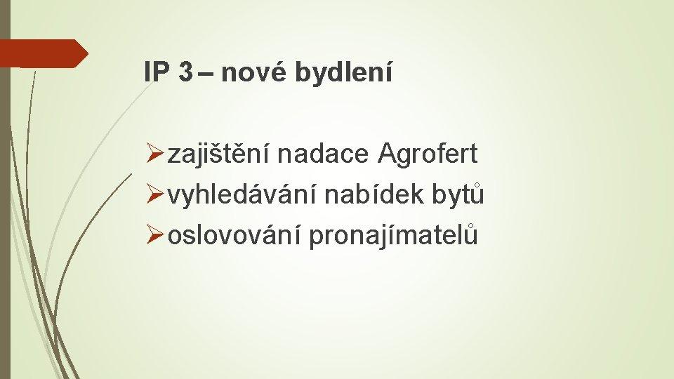 IP 3 – nové bydlení Øzajištění nadace Agrofert Øvyhledávání nabídek bytů Øoslovování pronajímatelů