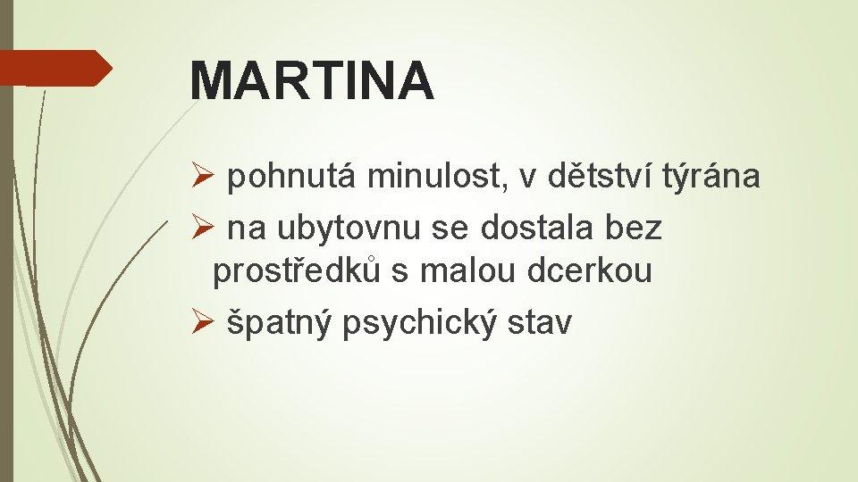 MARTINA Ø pohnutá minulost, v dětství týrána Ø na ubytovnu se dostala bez prostředků