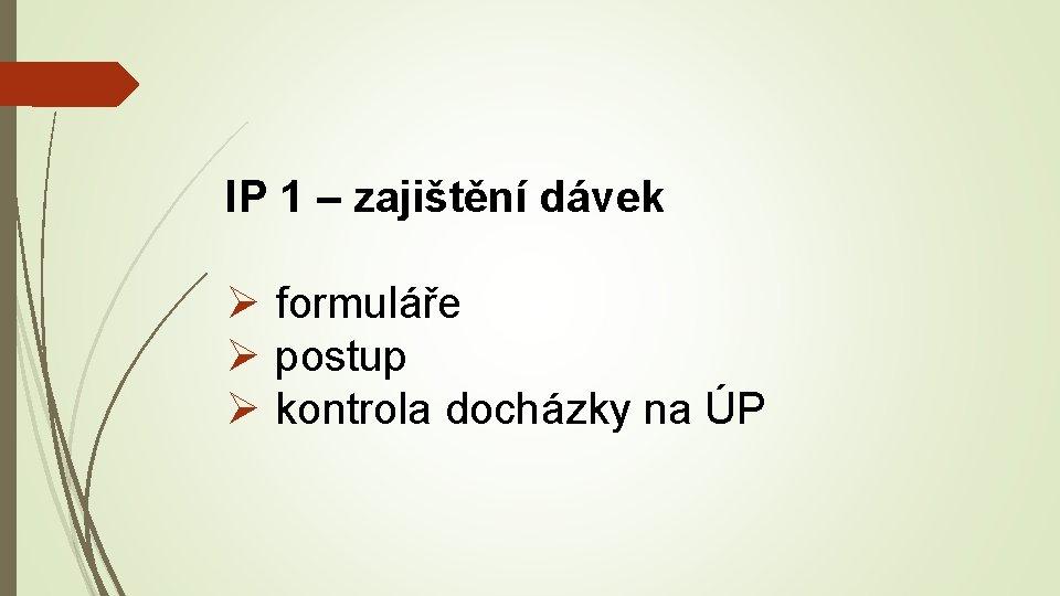 IP 1 – zajištění dávek Ø formuláře Ø postup Ø kontrola docházky na ÚP