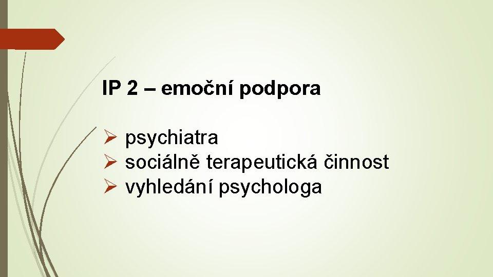 IP 2 – emoční podpora Ø psychiatra Ø sociálně terapeutická činnost Ø vyhledání psychologa