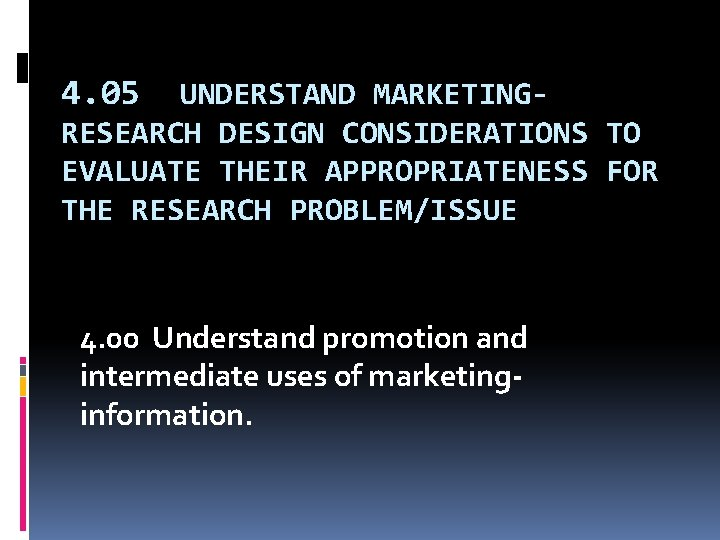 4. 05 UNDERSTAND MARKETINGRESEARCH DESIGN CONSIDERATIONS TO EVALUATE THEIR APPROPRIATENESS FOR THE RESEARCH PROBLEM/ISSUE
