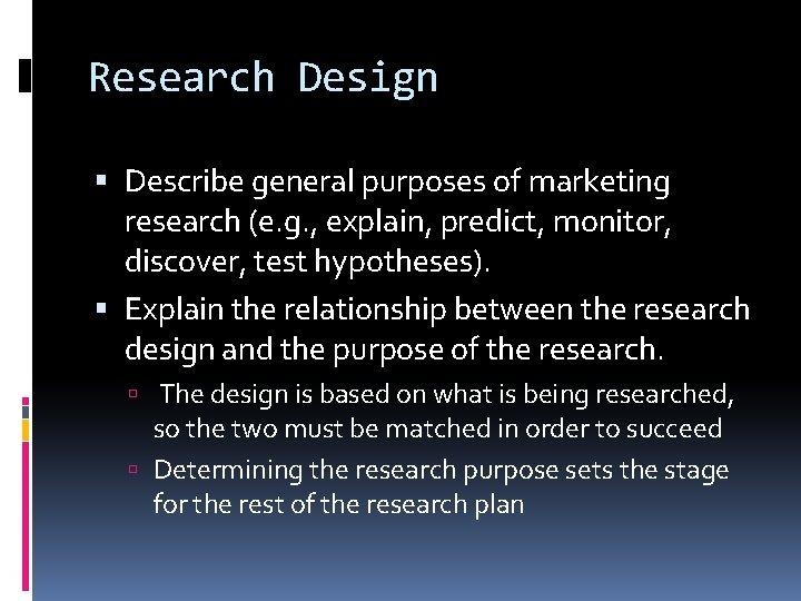 Research Design Describe general purposes of marketing research (e. g. , explain, predict, monitor,