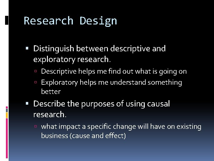 Research Design Distinguish between descriptive and exploratory research. Descriptive helps me find out what