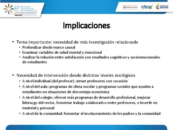 Implicaciones • Tema importante: necesidad de más investigación relacionada • Profundizar desde marco causal
