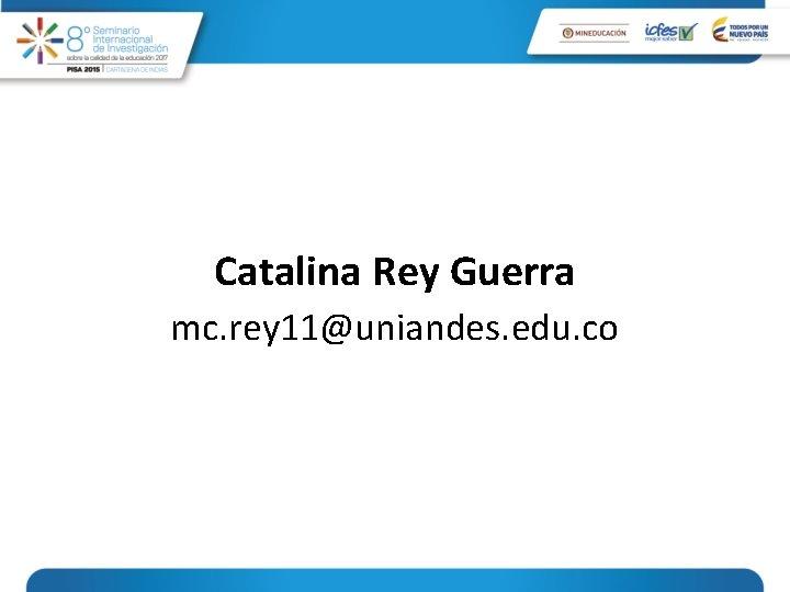Catalina Rey Guerra mc. rey 11@uniandes. edu. co