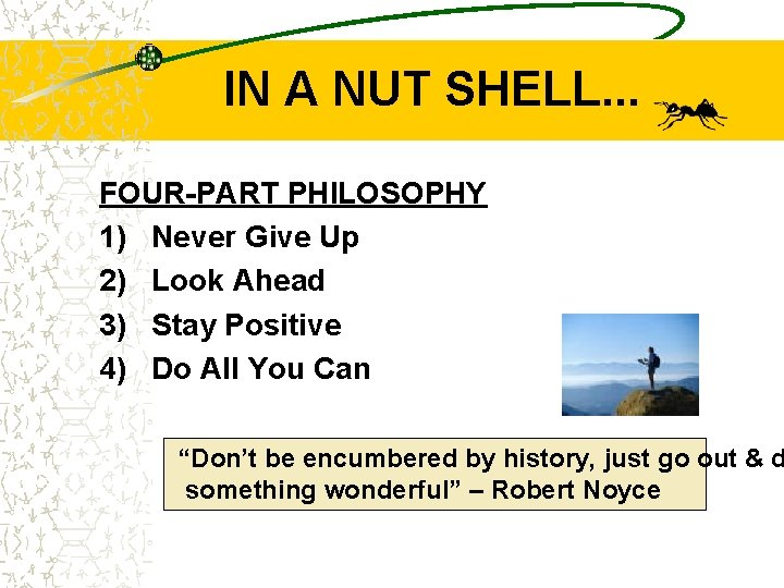 IN A NUT SHELL. . . FOUR-PART PHILOSOPHY 1) Never Give Up 2) Look