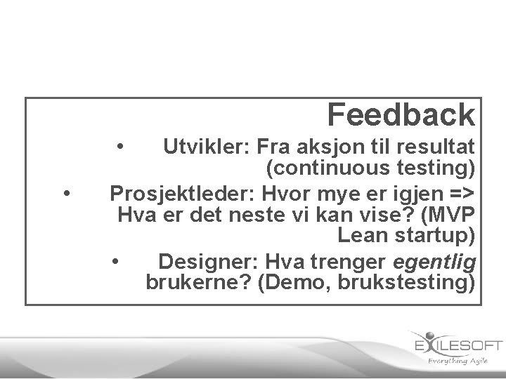 Feedback • • Utvikler: Fra aksjon til resultat (continuous testing) Prosjektleder: Hvor mye er