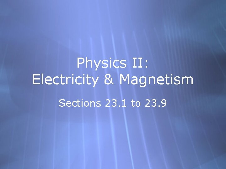 Physics II: Electricity & Magnetism Sections 23. 1 to 23. 9