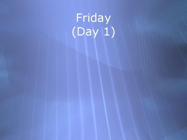 Friday (Day 1)