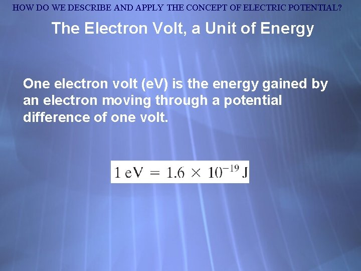 HOW DO WE DESCRIBE AND APPLY THE CONCEPT OF ELECTRIC POTENTIAL? The Electron Volt,