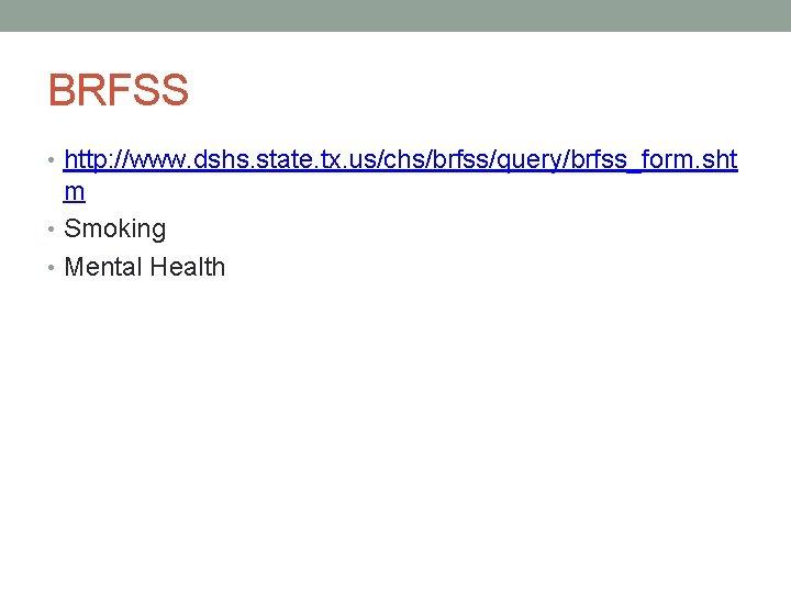 BRFSS • http: //www. dshs. state. tx. us/chs/brfss/query/brfss_form. sht m • Smoking • Mental
