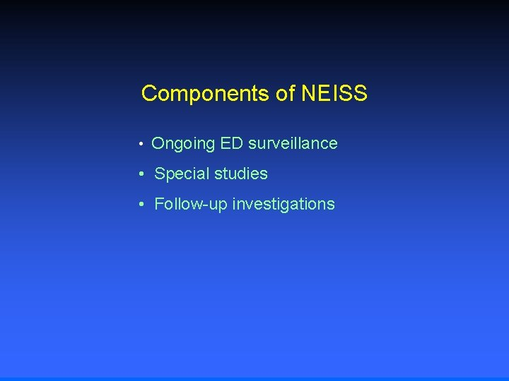 Components of NEISS • Ongoing ED surveillance • Special studies • Follow-up investigations