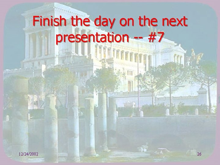 Finish the day on the next presentation -- #7 12/24/2002 26