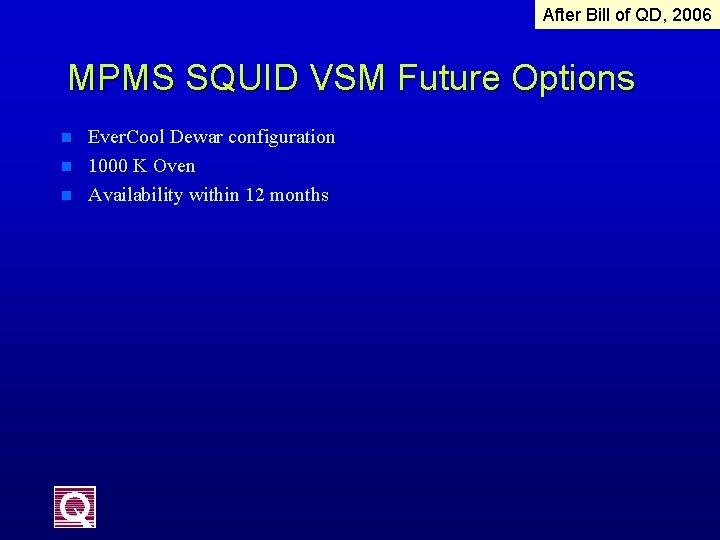 After Bill of QD, 2006 MPMS SQUID VSM Future Options n n n Ever.