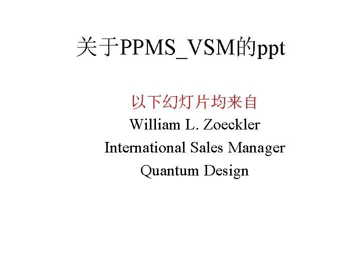 关于PPMS_VSM的ppt 以下幻灯片均来自 William L. Zoeckler International Sales Manager Quantum Design