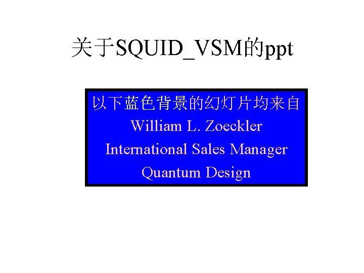 关于SQUID_VSM的ppt 以下蓝色背景的幻灯片均来自 William L. Zoeckler International Sales Manager Quantum Design