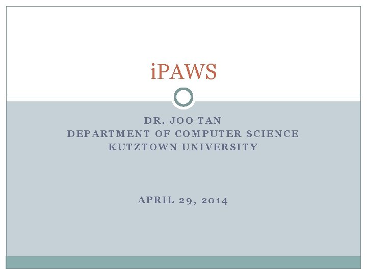 i. PAWS DR. JOO TAN DEPARTMENT OF COMPUTER SCIENCE KUTZTOWN UNIVERSITY APRIL 29, 2014