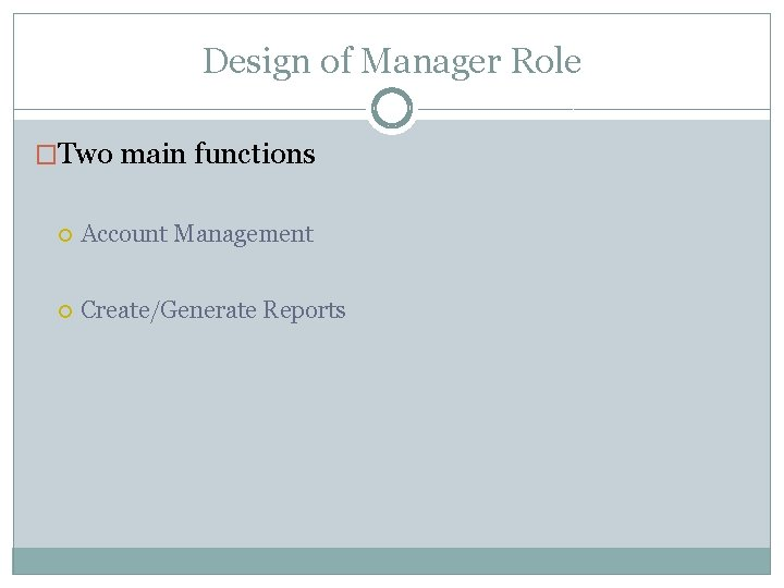 Design of Manager Role �Two main functions Account Management Create/Generate Reports