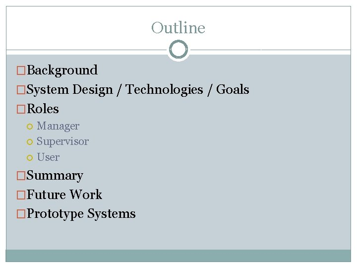 Outline �Background �System Design / Technologies / Goals �Roles Manager Supervisor User �Summary �Future