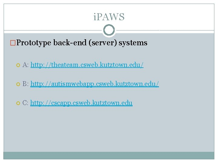 i. PAWS �Prototype back-end (server) systems A: http: //theateam. csweb. kutztown. edu/ B: http: