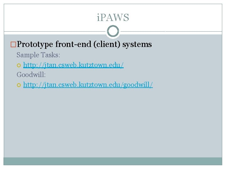 i. PAWS �Prototype front-end (client) systems Sample Tasks: http: //jtan. csweb. kutztown. edu/ Goodwill: