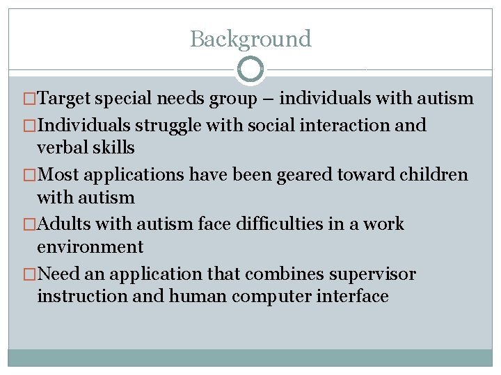 Background �Target special needs group – individuals with autism �Individuals struggle with social interaction