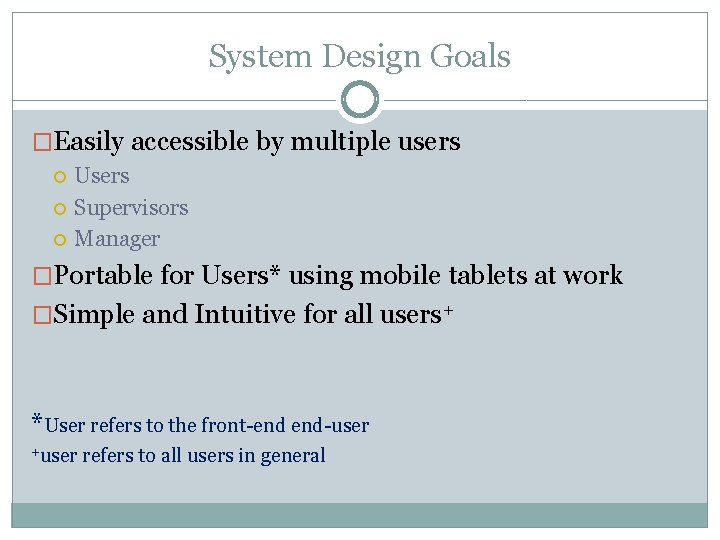 System Design Goals �Easily accessible by multiple users Users Supervisors Manager �Portable for Users*