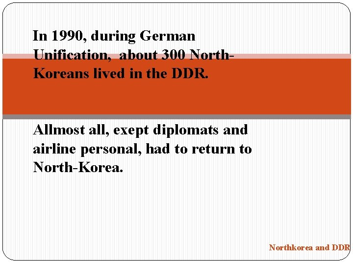 In 1990, during German Unification, about 300 North. Koreans lived in the DDR. Allmost